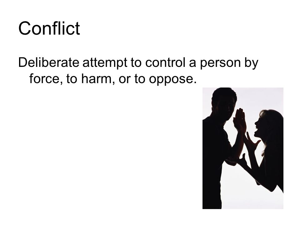 Conflict Deliberate attempt to control a person by force, to harm, or to oppose.