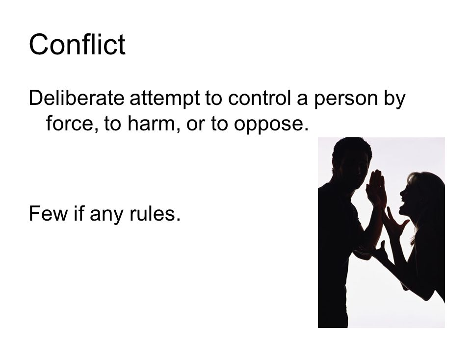 Conflict Deliberate attempt to control a person by force, to harm, or to oppose. Few if any rules.