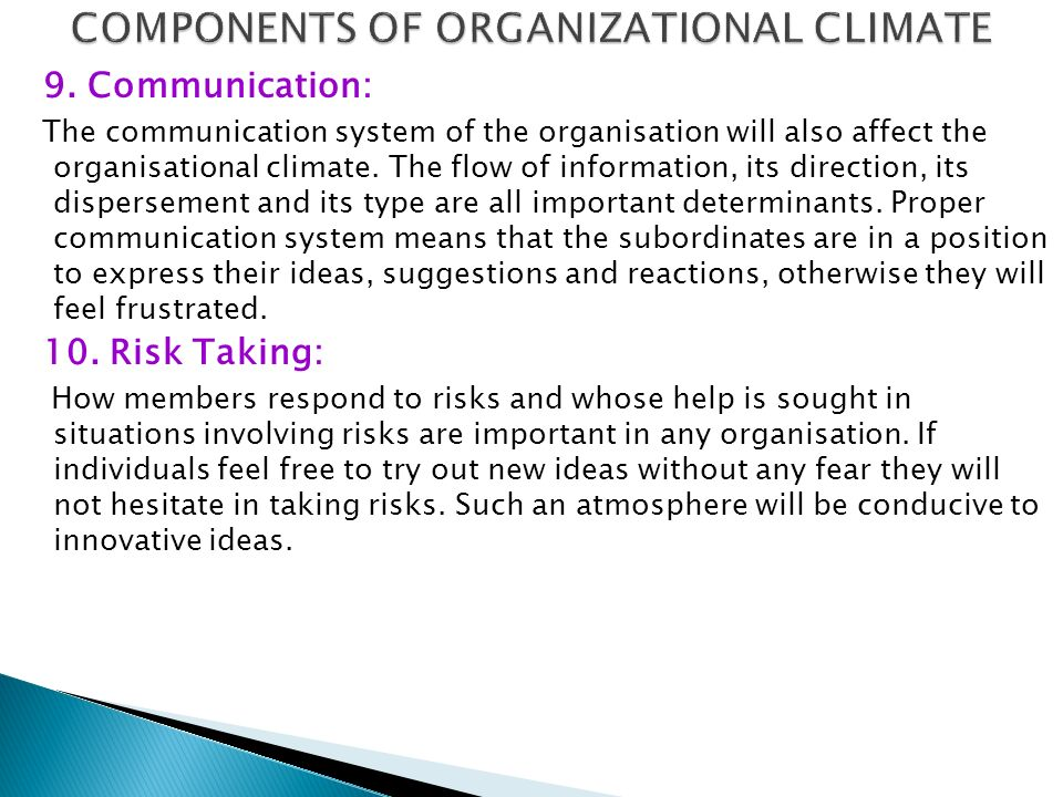 9. Communication: The communication system of the organisation will also affect the organisational climate. The flow of information, its direction, it