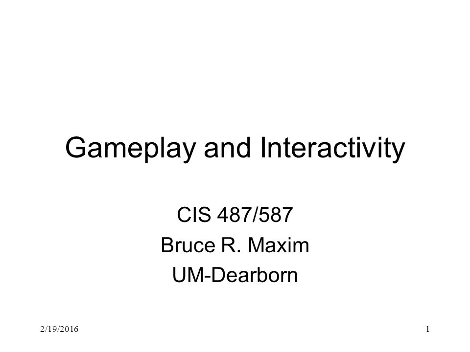 2/19/20161 Gameplay and Interactivity CIS 487/587 Bruce R. Maxim UM-Dearborn