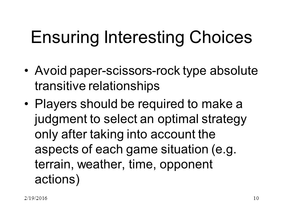 2/19/201610 Ensuring Interesting Choices Avoid paper-scissors-rock type absolute transitive relationships Players should be required to make a judgment to select an optimal strategy only after taking into account the aspects of each game situation (e.g.