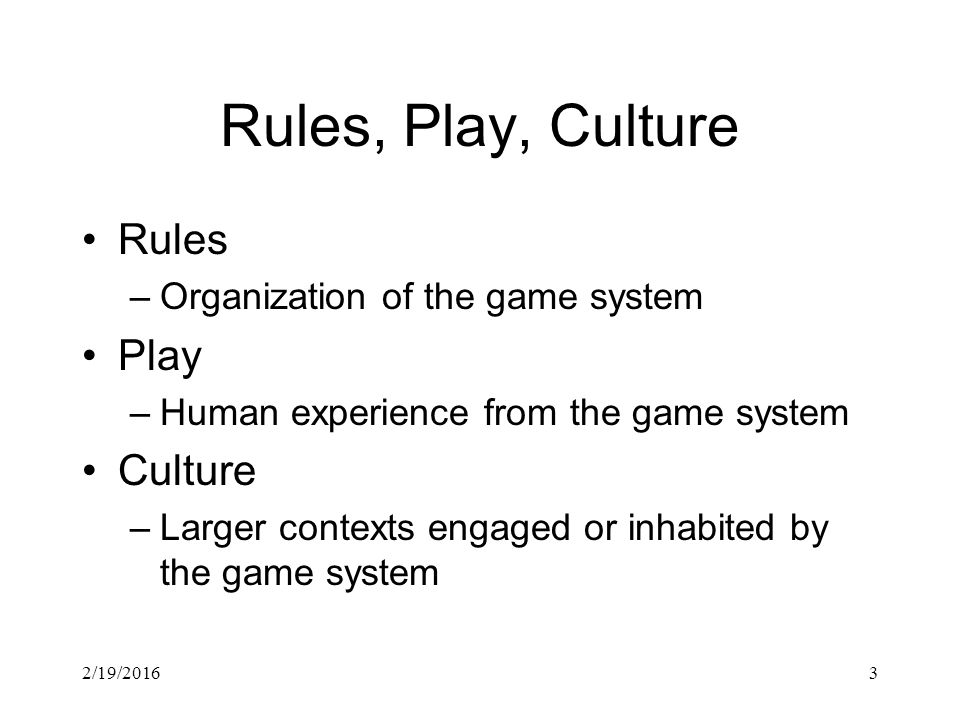 3 Rules, Play, Culture Rules –Organization of the game system Play –Human experience from the game system Culture –Larger contexts engaged or inhabited by the game system