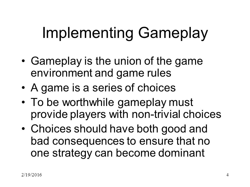 2/19/20164 Implementing Gameplay Gameplay is the union of the game environment and game rules A game is a series of choices To be worthwhile gameplay must provide players with non-trivial choices Choices should have both good and bad consequences to ensure that no one strategy can become dominant