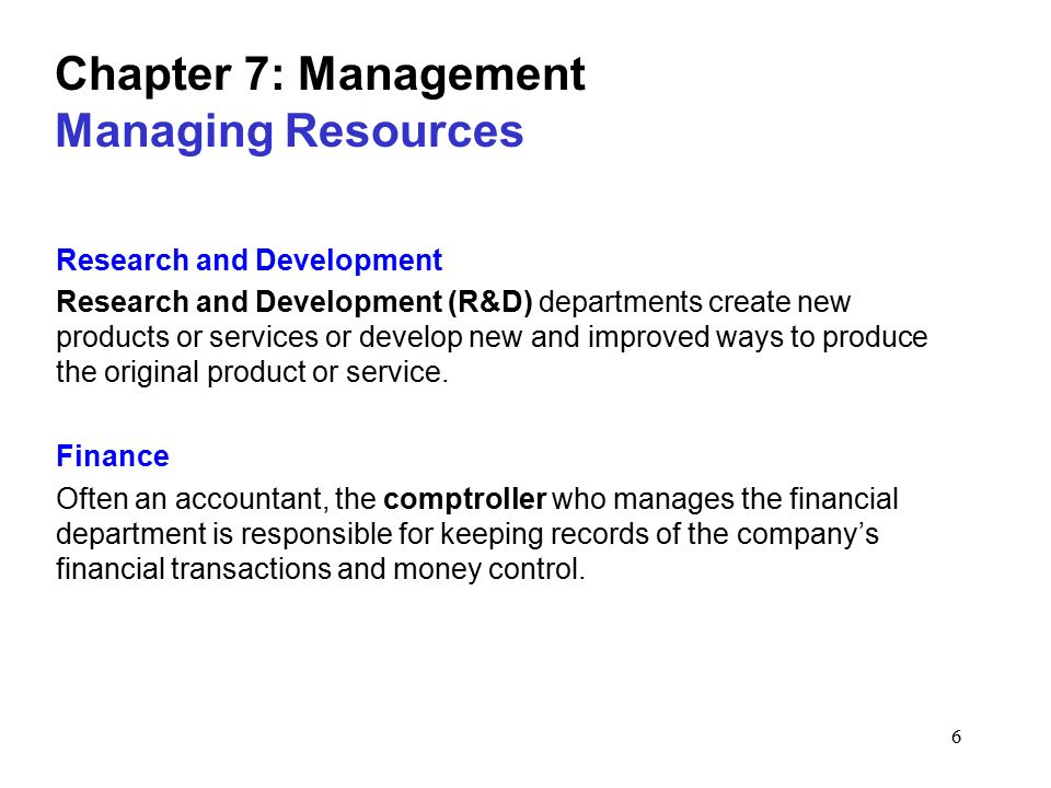 6 Chapter 7: Management Managing Resources Research and Development Research and Development (R&D) departments create new products or services or develop new and improved ways to produce the original product or service.