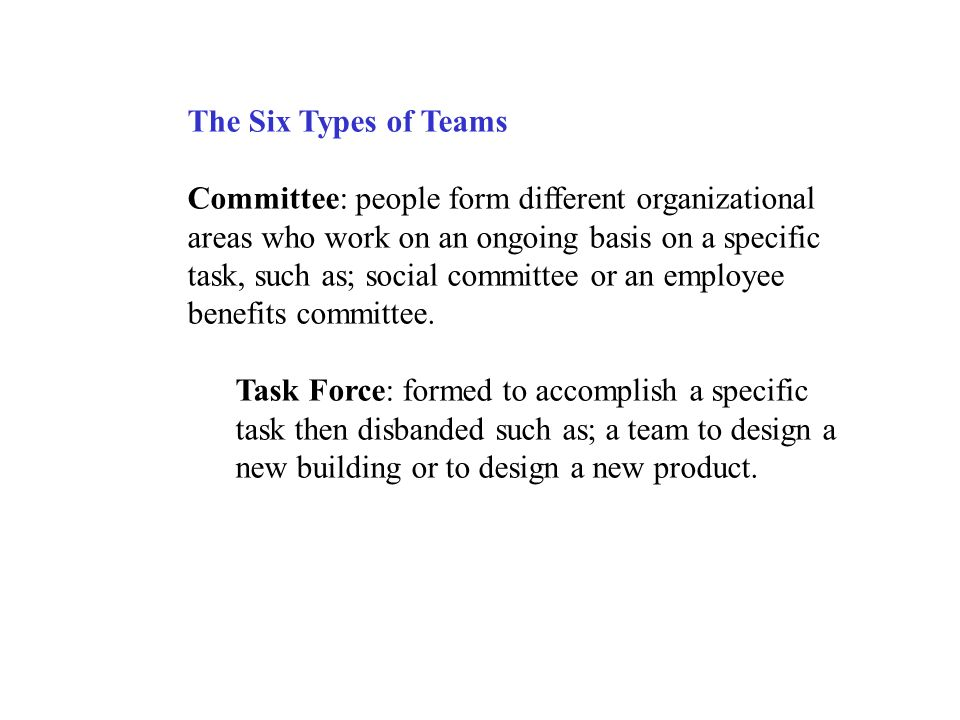 The Six Types of Teams Committee: people form different organizational areas who work on an ongoing basis on a specific task, such as; social committee or an employee benefits committee.