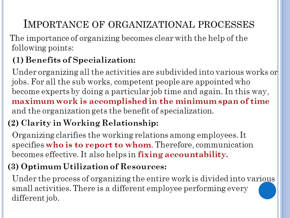 I MPORTANCE OF ORGANIZATIONAL PROCESSES The importance of organizing becomes clear with the help of the following points: (1) Benefits of Specialization: Under organizing all the activities are subdivided into various works or jobs.