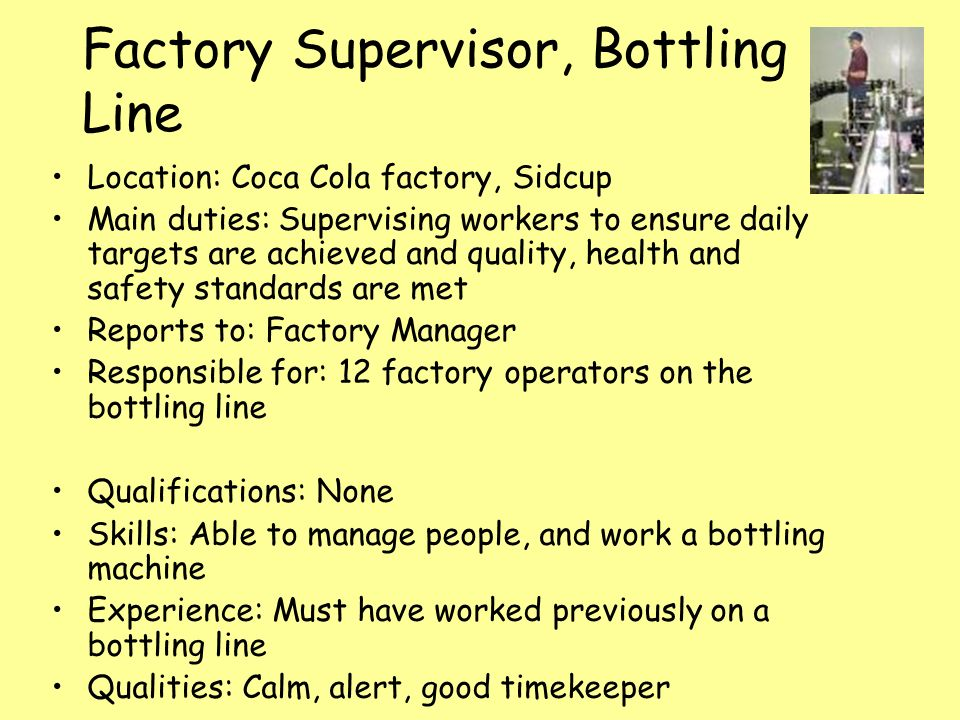 Factory Supervisor, Bottling Line Location: Coca Cola factory, Sidcup Main duties: Supervising workers to ensure daily targets are achieved and quality, health and safety standards are met Reports to: Factory Manager Responsible for: 12 factory operators on the bottling line Qualifications: None Skills: Able to manage people, and work a bottling machine Experience: Must have worked previously on a bottling line Qualities: Calm, alert, good timekeeper