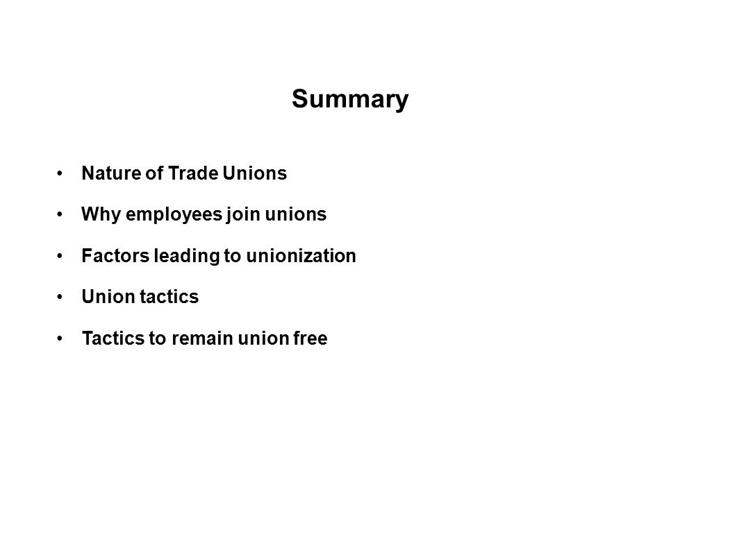Summary Nature of Trade Unions Why employees join unions Factors leading to unionization Union tactics Tactics to remain union free Role of HR departm