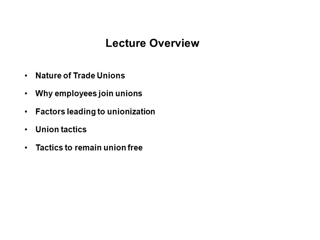 Lecture Overview Nature of Trade Unions Why employees join unions Factors leading to unionization Union tactics Tactics to remain union free Role of H