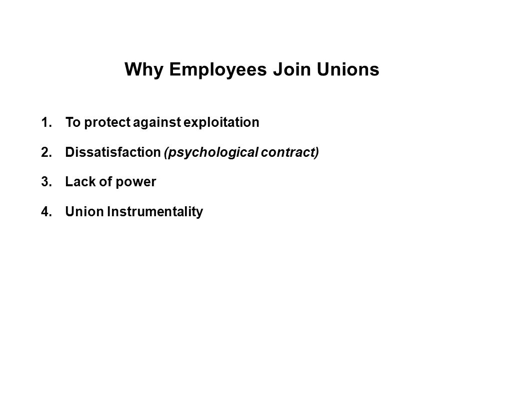 Why Employees Join Unions 1.To protect against exploitation 2.Dissatisfaction (psychological contract) 3.Lack of power 4.Union Instrumentality