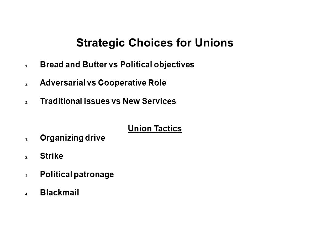 Strategic Choices for Unions 1. Bread and Butter vs Political objectives 2. Adversarial vs Cooperative Role 3. Traditional issues vs New Services Unio