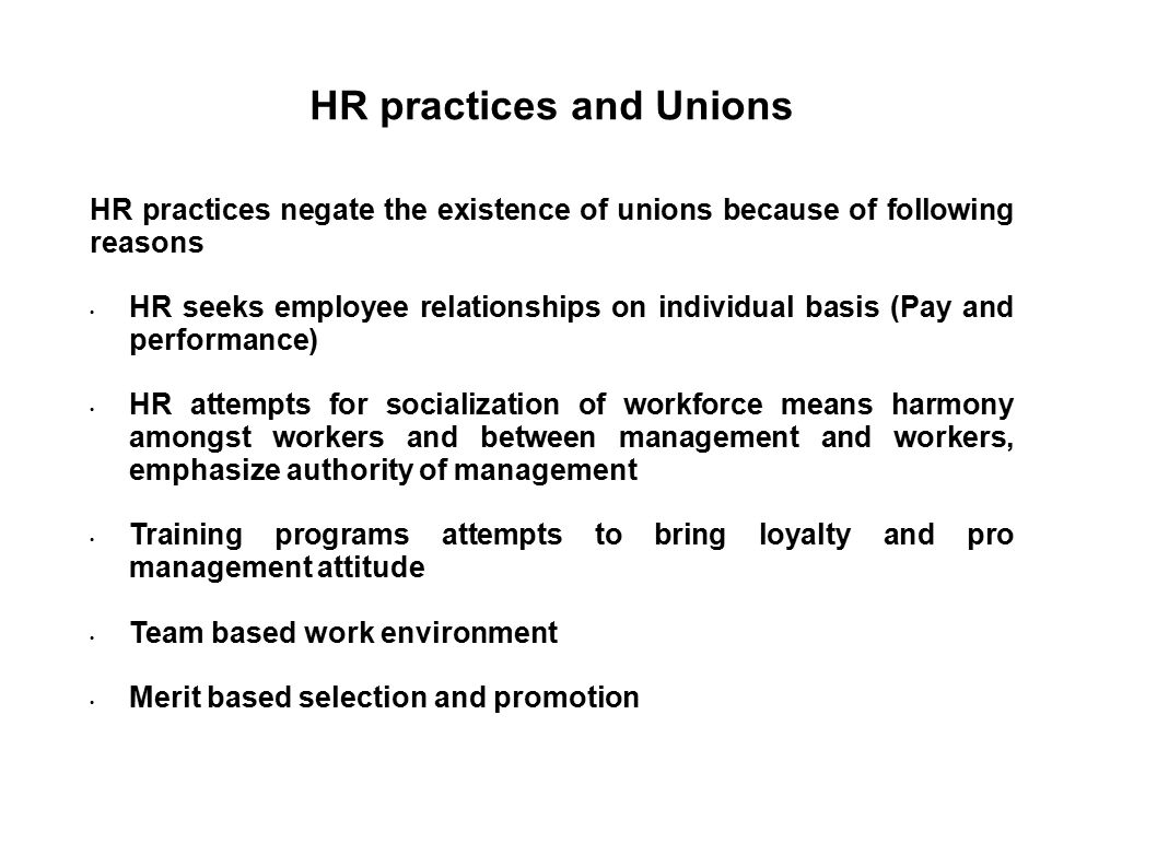 HR practices and Unions HR practices negate the existence of unions because of following reasons HR seeks employee relationships on individual basis (
