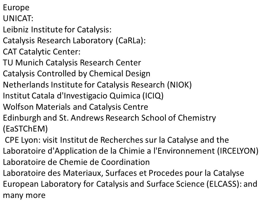 Europe UNICAT: Leibniz Institute for Catalysis: Catalysis Research Laboratory (CaRLa): CAT Catalytic Center: TU Munich Catalysis Research Center Catalysis Controlled by Chemical Design Netherlands Institute for Catalysis Research (NIOK) Institut Catala d Investigacio Quimica (ICIQ) Wolfson Materials and Catalysis Centre Edinburgh and St.