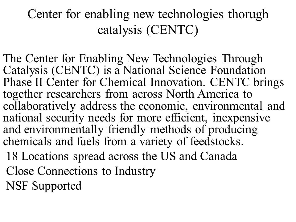 Center for enabling new technologies thorugh catalysis (CENTC) The Center for Enabling New Technologies Through Catalysis (CENTC) is a National Science Foundation Phase II Center for Chemical Innovation.