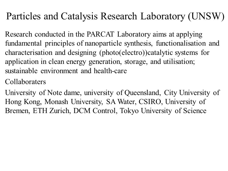 Particles and Catalysis Research Laboratory (UNSW) Research conducted in the PARCAT Laboratory aims at applying fundamental principles of nanoparticle synthesis, functionalisation and characterisation and designing (photo(electro))catalytic systems for application in clean energy generation, storage, and utilisation; sustainable environment and health-care Collaboraters University of Note dame, university of Queensland, City University of Hong Kong, Monash University, SA Water, CSIRO, University of Bremen, ETH Zurich, DCM Control, Tokyo University of Science