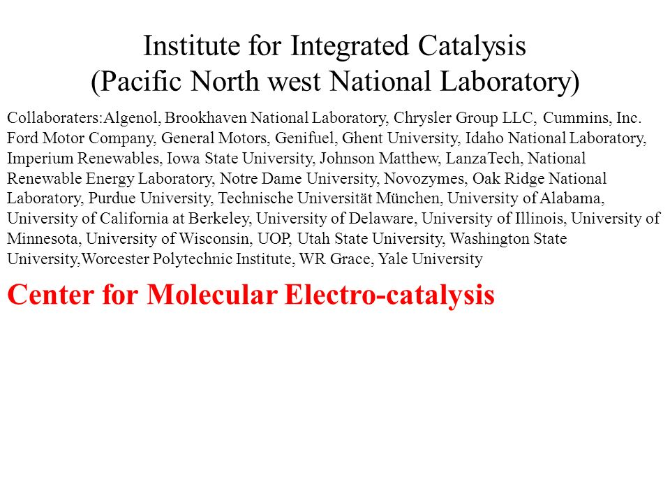 Institute for Integrated Catalysis (Pacific North west National Laboratory) Collaboraters:Algenol, Brookhaven National Laboratory, Chrysler Group LLC, Cummins, Inc.