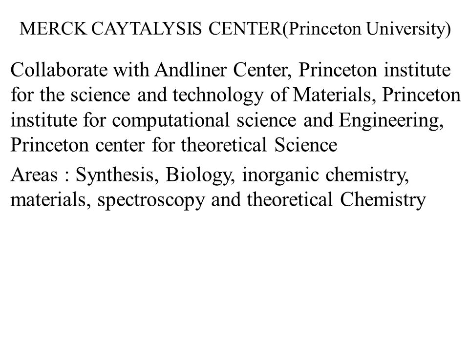 MERCK CAYTALYSIS CENTER(Princeton University) Collaborate with Andliner Center, Princeton institute for the science and technology of Materials, Princeton institute for computational science and Engineering, Princeton center for theoretical Science Areas : Synthesis, Biology, inorganic chemistry, materials, spectroscopy and theoretical Chemistry
