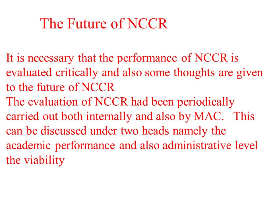 The Future of NCCR It is necessary that the performance of NCCR is evaluated critically and also some thoughts are given to the future of NCCR The evaluation of NCCR had been periodically carried out both internally and also by MAC.