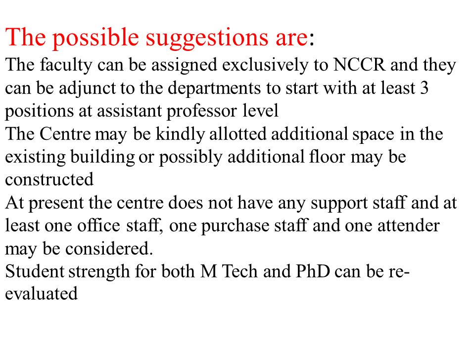 The possible suggestions are : The faculty can be assigned exclusively to NCCR and they can be adjunct to the departments to start with at least 3 positions at assistant professor level The Centre may be kindly allotted additional space in the existing building or possibly additional floor may be constructed At present the centre does not have any support staff and at least one office staff, one purchase staff and one attender may be considered.