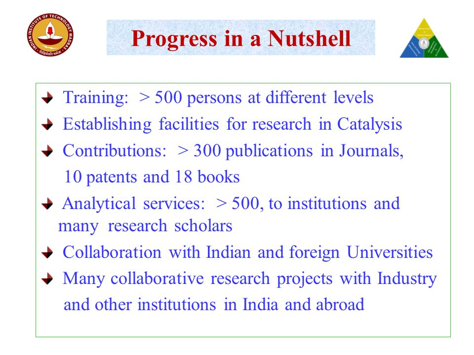Progress in a Nutshell Training: > 500 persons at different levels Establishing facilities for research in Catalysis Contributions: > 300 publications in Journals, 10 patents and 18 books Analytical services: > 500, to institutions and many research scholars Collaboration with Indian and foreign Universities Many collaborative research projects with Industry and other institutions in India and abroad