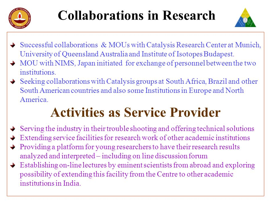 Collaborations in Research Successful collaborations & MOUs with Catalysis Research Center at Munich, University of Queensland Australia and Institute of Isotopes Budapest.