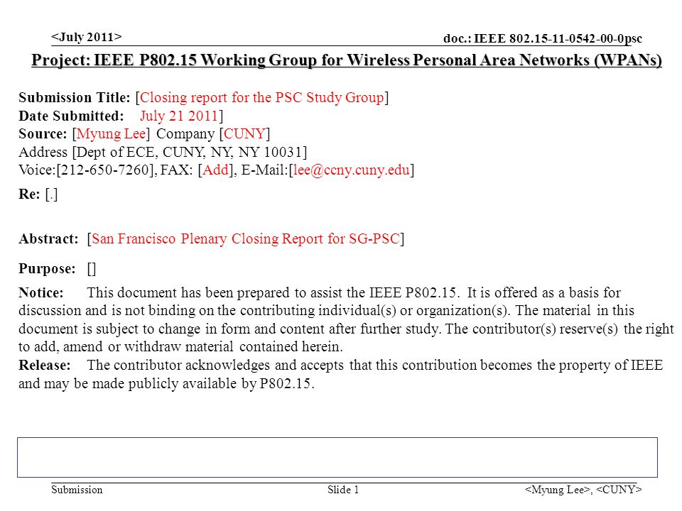 doc.: IEEE psc Submission, Slide 1 Project: IEEE P Working Group for Wireless Personal Area Networks (WPANs) Submission Title: [Closing report for the PSC Study Group] Date Submitted: July ] Source: [Myung Lee] Company [CUNY] Address [Dept of ECE, CUNY, NY, NY 10031] Voice:[ ], FAX: [Add], Re: [.] Abstract:[San Francisco Plenary Closing Report for SG-PSC] Purpose:[] Notice:This document has been prepared to assist the IEEE P