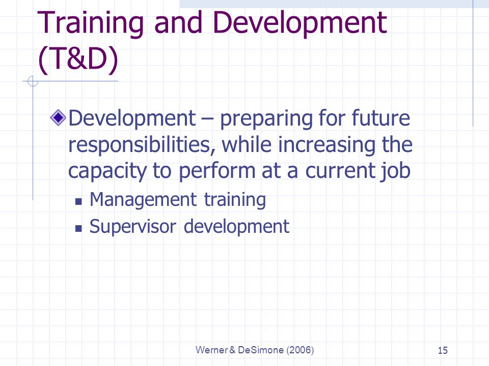 Werner & DeSimone (2006)15 Training and Development (T&D) Development – preparing for future responsibilities, while increasing the capacity to perform at a current job Management training Supervisor development