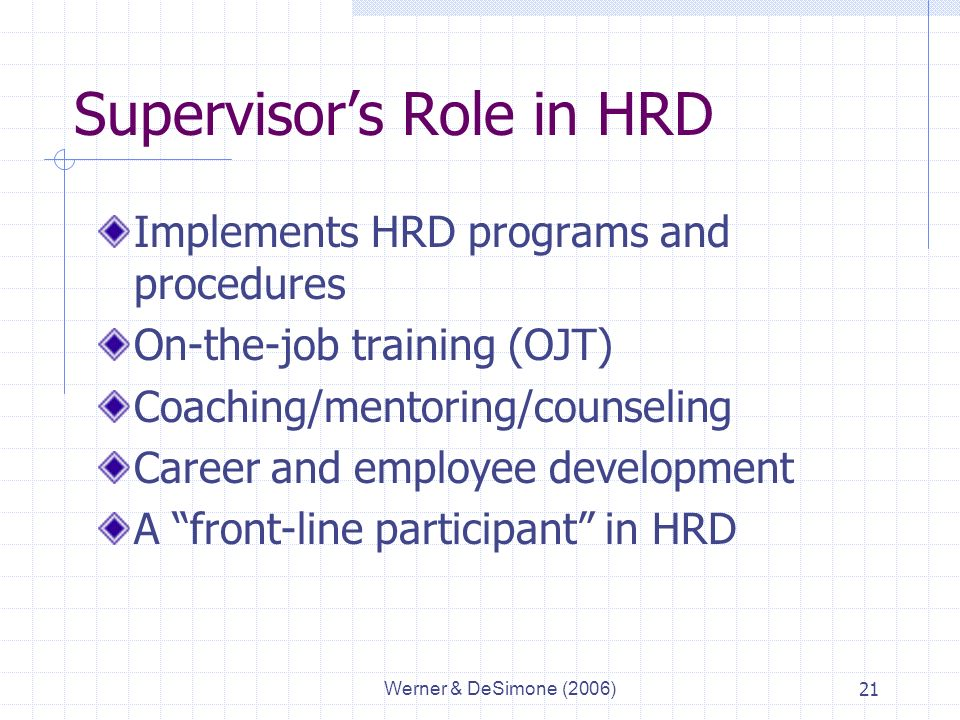 Werner & DeSimone (2006)21 Supervisor's Role in HRD Implements HRD programs and procedures On-the-job training (OJT) Coaching/mentoring/counseling Career and employee development A front-line participant in HRD