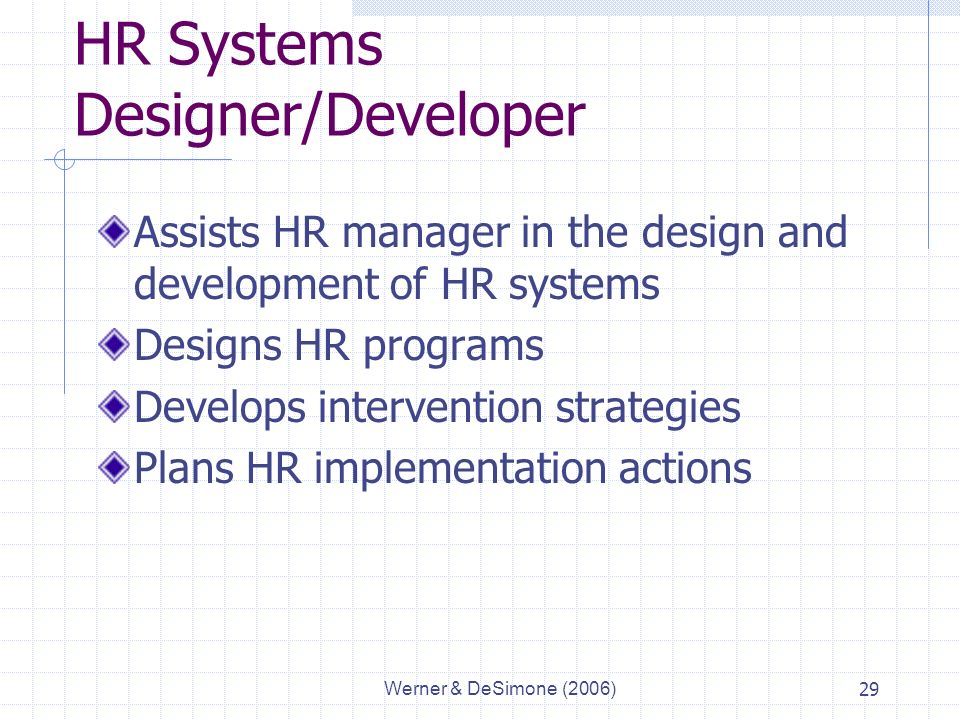 Werner & DeSimone (2006)29 HR Systems Designer/Developer Assists HR manager in the design and development of HR systems Designs HR programs Develops intervention strategies Plans HR implementation actions