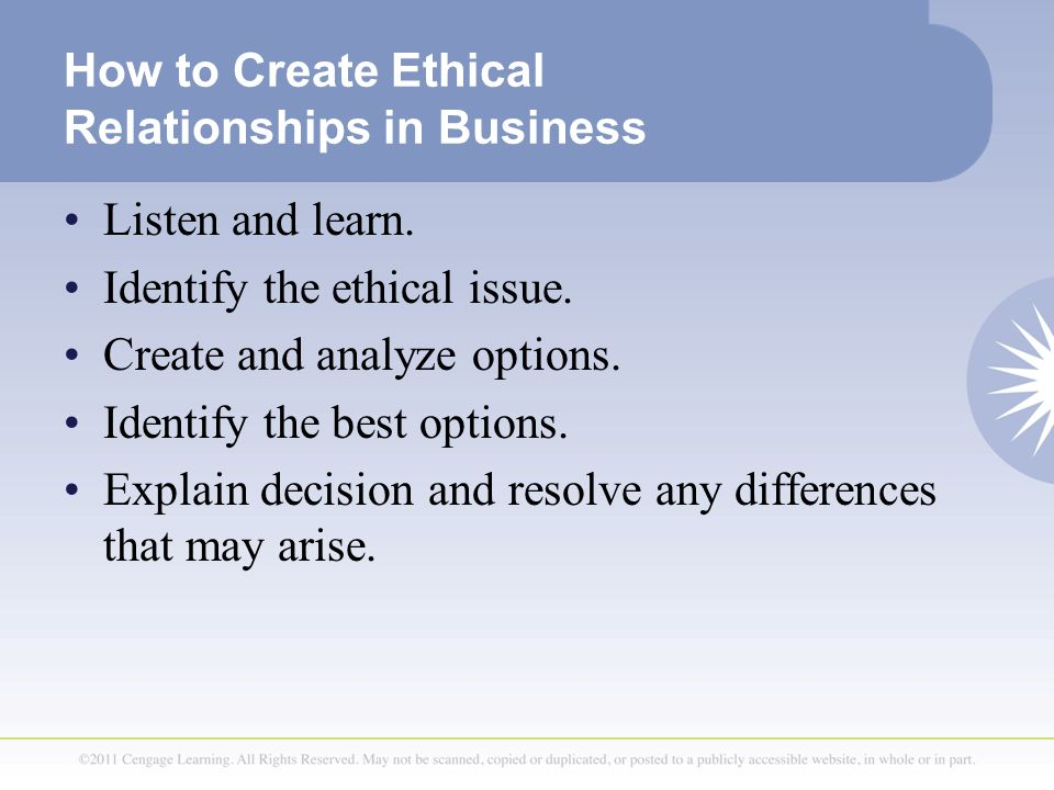 How to Create Ethical Relationships in Business Listen and learn. Identify the ethical issue. Create and analyze options. Identify the best options. E