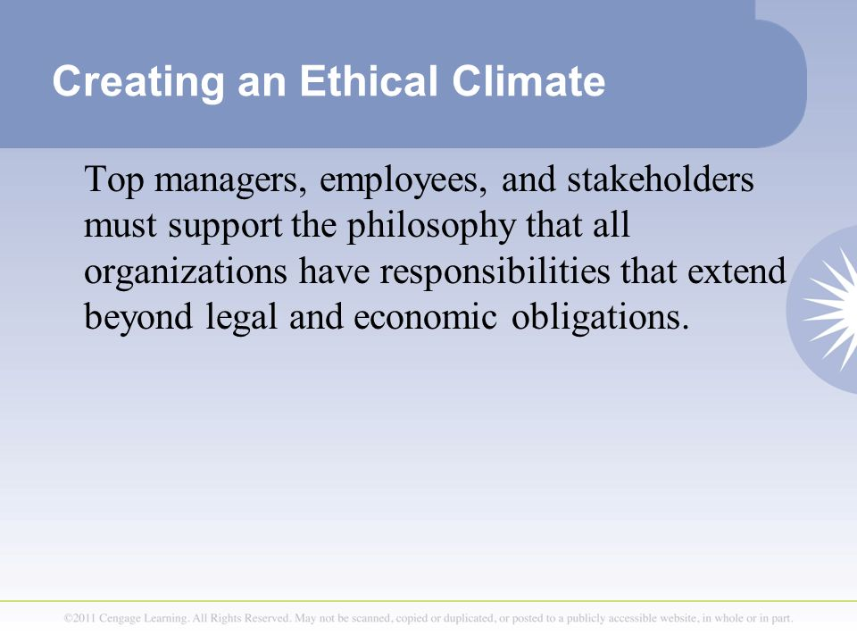 Creating an Ethical Climate Top managers, employees, and stakeholders must support the philosophy that all organizations have responsibilities that extend beyond legal and economic obligations.