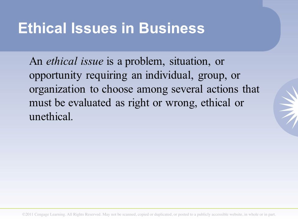 Ethical Issues in Business An ethical issue is a problem, situation, or opportunity requiring an individual, group, or organization to choose among several actions that must be evaluated as right or wrong, ethical or unethical.