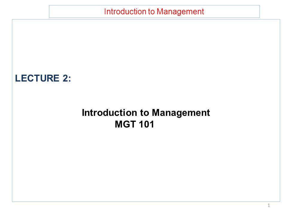 Introduction to Management LECTURE 2: Introduction to Management MGT 101 1
