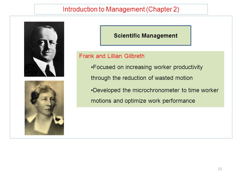 Introduction to Management (Chapter 2) 23 Scientific Management Frank and Lillian Gilbreth Focused on increasing worker productivity through the reduction of wasted motion Developed the microchronometer to time worker motions and optimize work performance