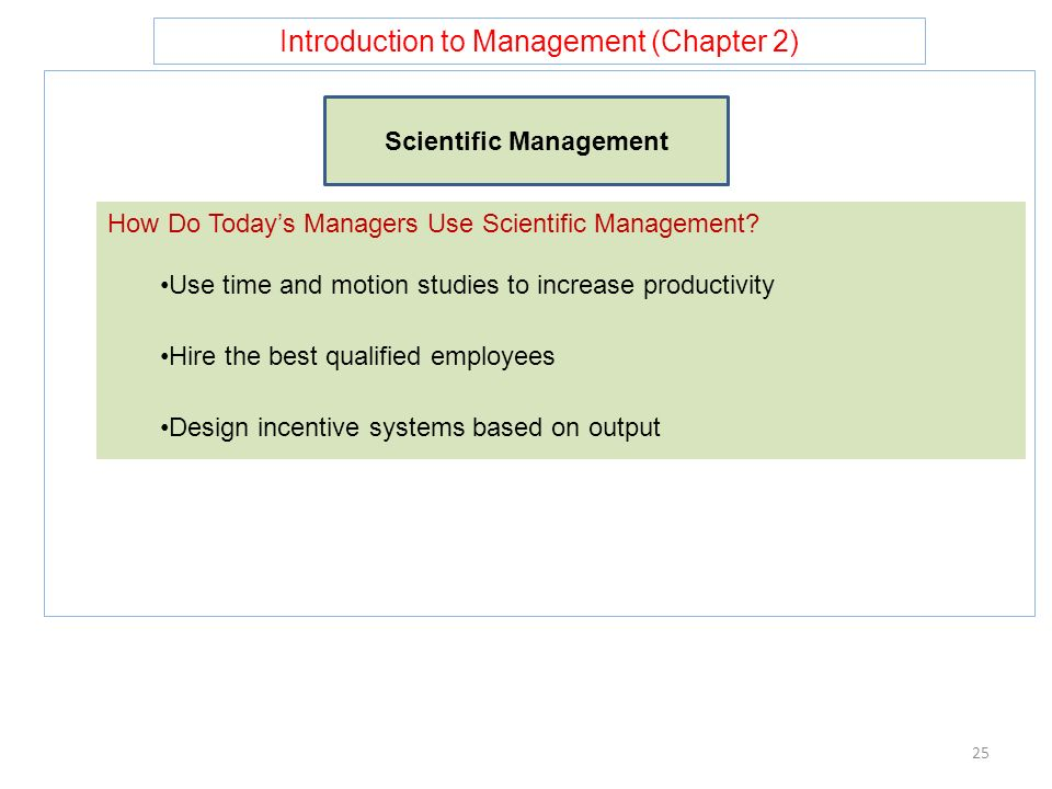 Introduction to Management (Chapter 2) 25 Scientific Management How Do Today's Managers Use Scientific Management? Use time and motion studies to incr