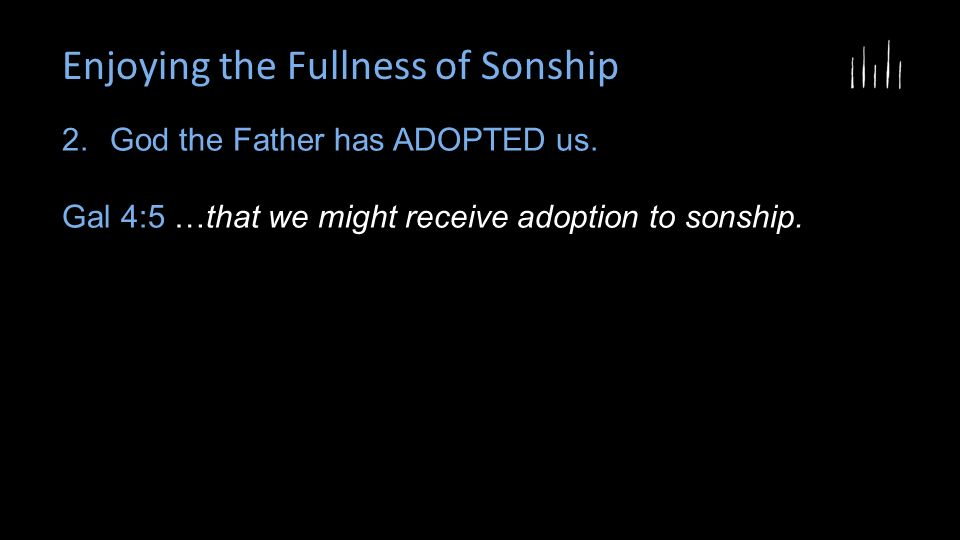Enjoying the Fullness of Sonship 2.God the Father has ADOPTED us.