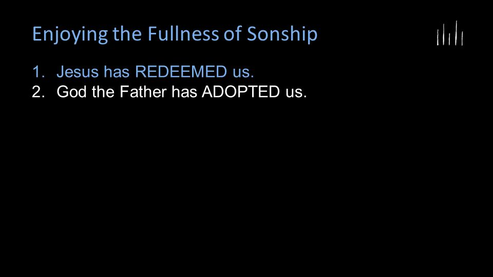 Enjoying the Fullness of Sonship 1.Jesus has REDEEMED us. 2.God the Father has ADOPTED us.