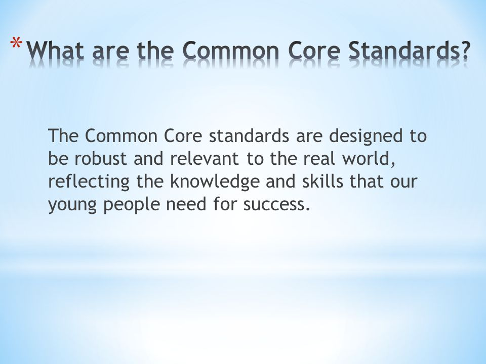 The Common Core standards are designed to be robust and relevant to the real world, reflecting the knowledge and skills that our young people need for success.