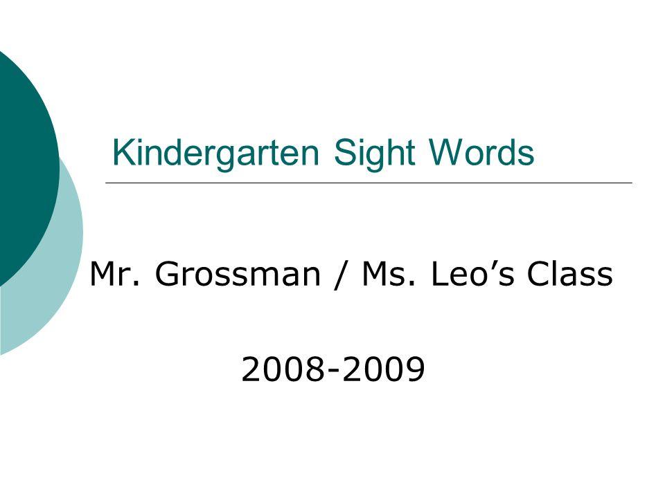 Kindergarten Sight Words Mr. Grossman / Ms. Leo's Class 2008-2009