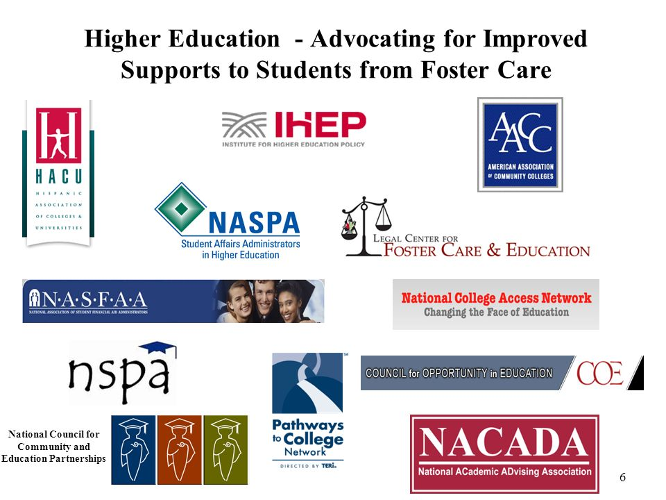 Higher Education - Advocating for Improved Supports to Students from Foster Care 6 National Council for Community and Education Partnerships