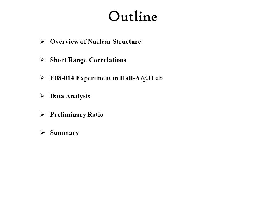 Outline  Overview of Nuclear Structure  Short Range Correlations  E08-014 Experiment in Hall-A @JLab  Data Analysis  Preliminary Ratio  Summary