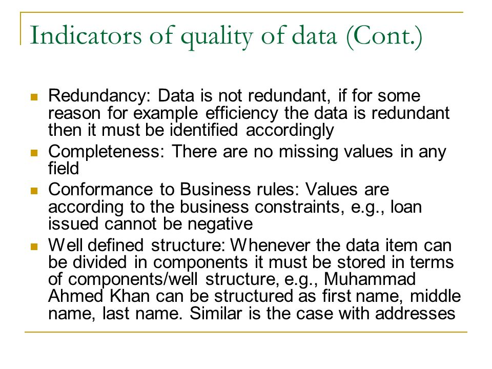Indicators of quality of data (Cont.) Redundancy: Data is not redundant, if for some reason for example efficiency the data is redundant then it must be identified accordingly Completeness: There are no missing values in any field Conformance to Business rules: Values are according to the business constraints, e.g., loan issued cannot be negative Well defined structure: Whenever the data item can be divided in components it must be stored in terms of components/well structure, e.g., Muhammad Ahmed Khan can be structured as first name, middle name, last name.