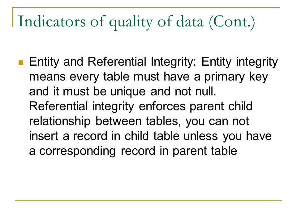Indicators of quality of data (Cont.) Entity and Referential Integrity: Entity integrity means every table must have a primary key and it must be unique and not null.