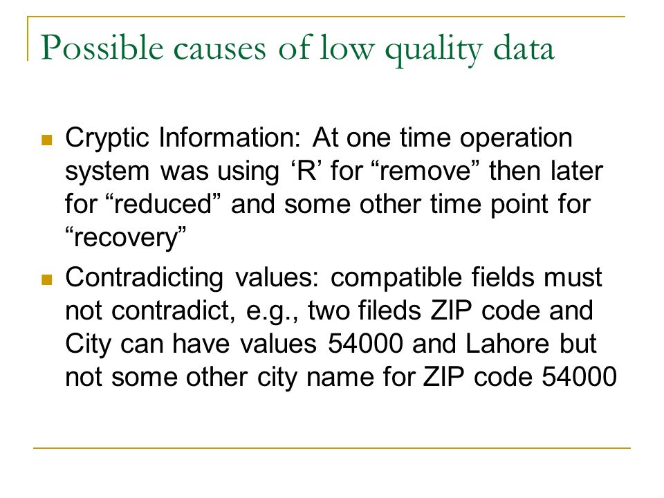 Possible causes of low quality data Cryptic Information: At one time operation system was using 'R' for remove then later for reduced and some other time point for recovery Contradicting values: compatible fields must not contradict, e.g., two fileds ZIP code and City can have values 54000 and Lahore but not some other city name for ZIP code 54000