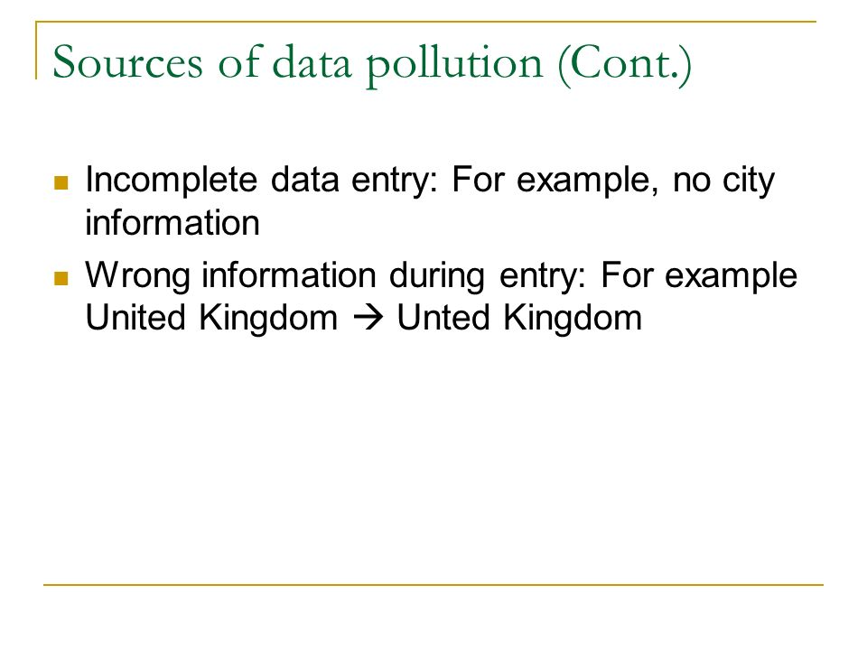 Sources of data pollution (Cont.) Incomplete data entry: For example, no city information Wrong information during entry: For example United Kingdom  Unted Kingdom