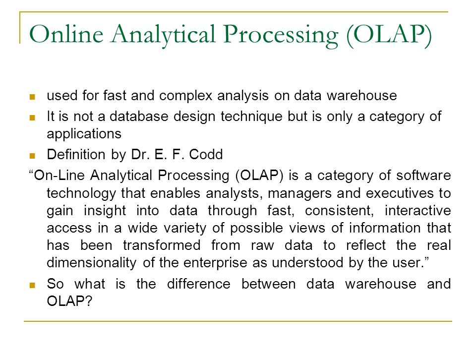 Online Analytical Processing (OLAP) used for fast and complex analysis on data warehouse It is not a database design technique but is only a category of applications Definition by Dr.