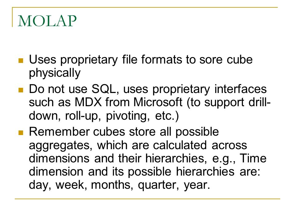 MOLAP Uses proprietary file formats to sore cube physically Do not use SQL, uses proprietary interfaces such as MDX from Microsoft (to support drill- down, roll-up, pivoting, etc.) Remember cubes store all possible aggregates, which are calculated across dimensions and their hierarchies, e.g., Time dimension and its possible hierarchies are: day, week, months, quarter, year.