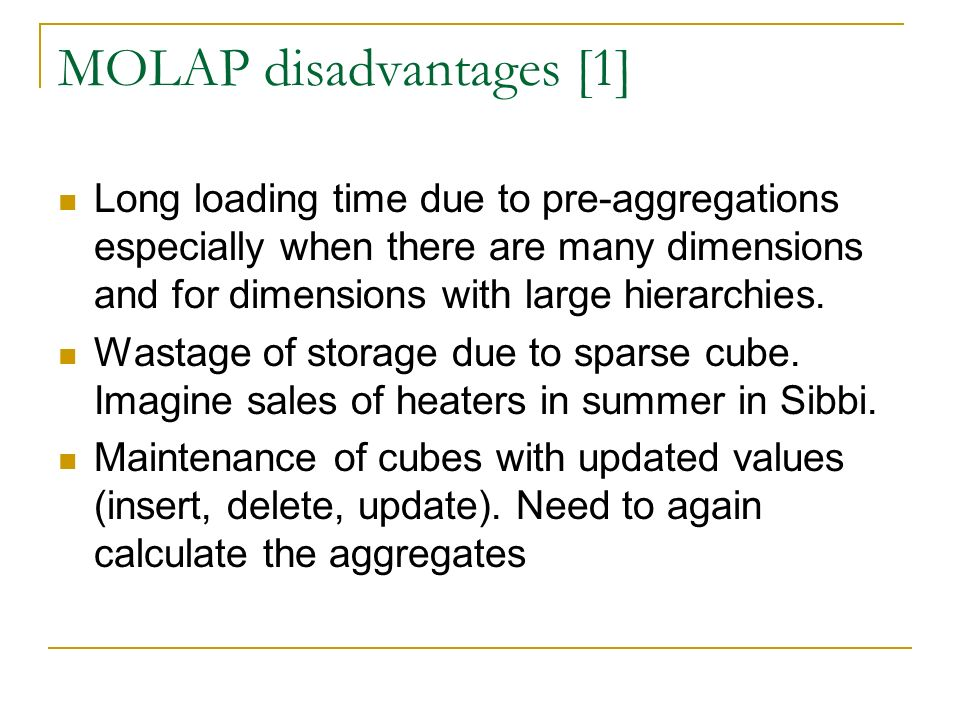 MOLAP disadvantages [1] Long loading time due to pre-aggregations especially when there are many dimensions and for dimensions with large hierarchies.