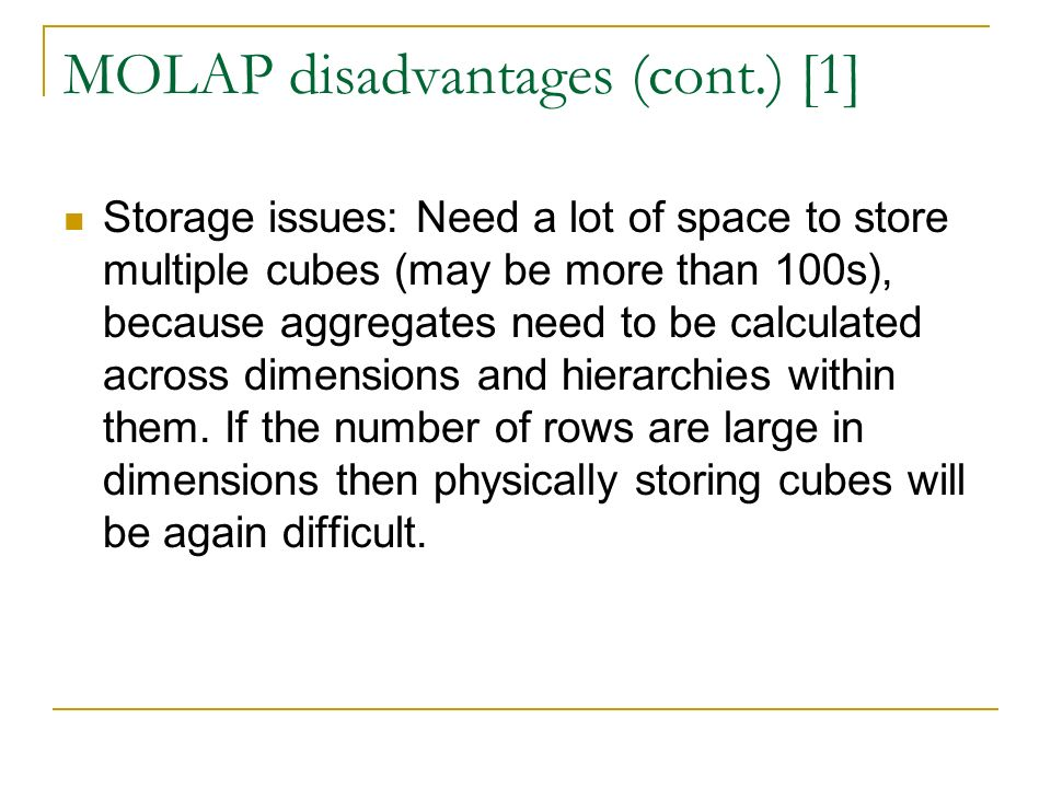 MOLAP disadvantages (cont.) [1] Storage issues: Need a lot of space to store multiple cubes (may be more than 100s), because aggregates need to be calculated across dimensions and hierarchies within them.
