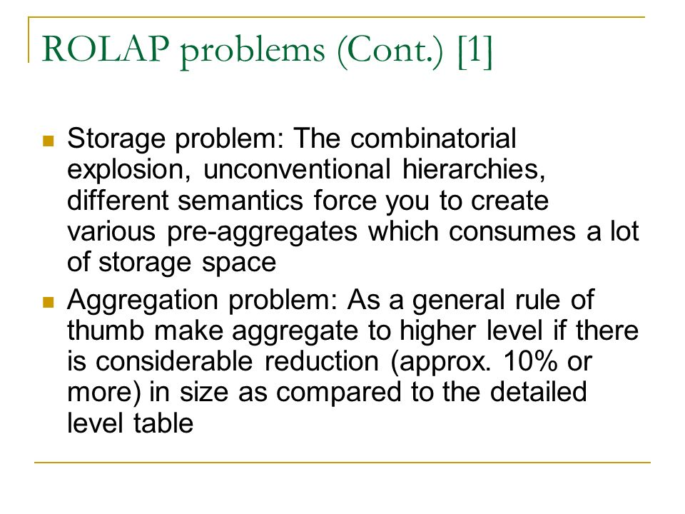 ROLAP problems (Cont.) [1] Storage problem: The combinatorial explosion, unconventional hierarchies, different semantics force you to create various pre-aggregates which consumes a lot of storage space Aggregation problem: As a general rule of thumb make aggregate to higher level if there is considerable reduction (approx.